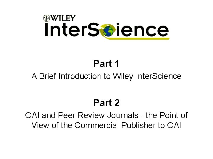 Part 1 A Brief Introduction to Wiley Inter. Science Part 2 OAI and Peer