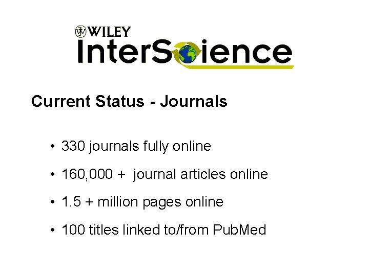 Current Status - Journals • 330 journals fully online • 160, 000 + journal