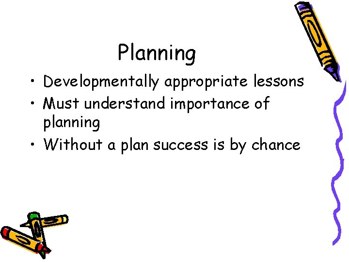 Planning • Developmentally appropriate lessons • Must understand importance of planning • Without a