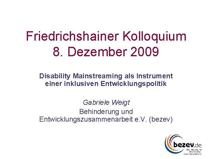 Friedrichshainer Kolloquium 8. Dezember 2009 Disability Mainstreaming als Instrument einer inklusiven Entwicklungspolitik Gabriele Weigt