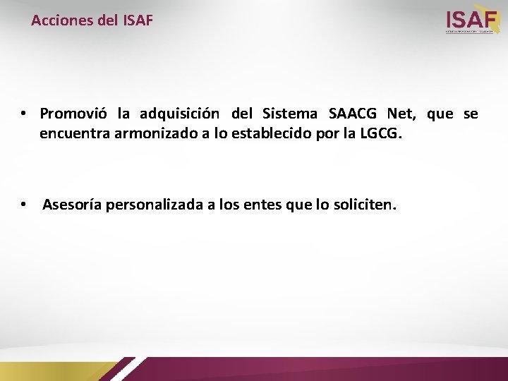 Acciones del ISAF • Promovió la adquisición del Sistema SAACG Net, que se encuentra