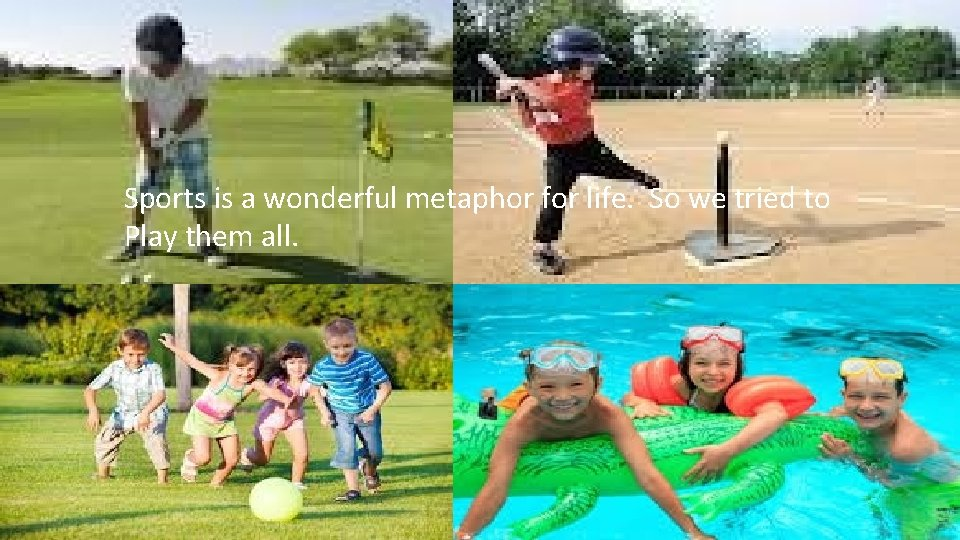 Sports is a wonderful metaphor for life. So we tried to Play them all.