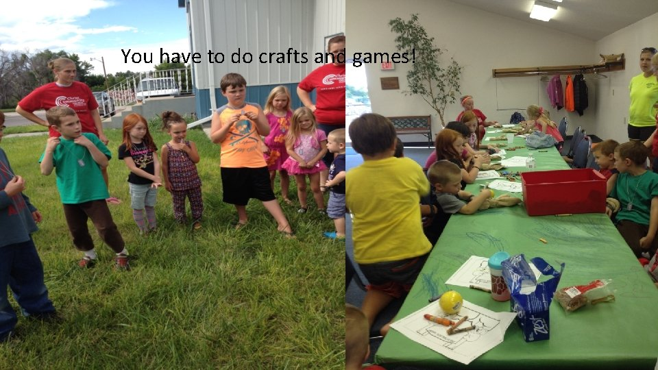 You have to do crafts and games!