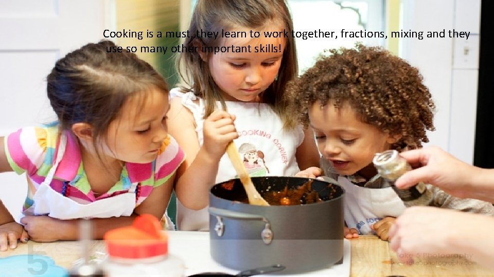 Cooking is a must, they learn to work together, fractions, mixing and they use