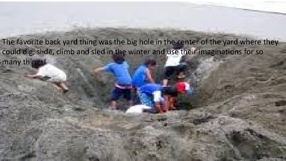 The favorite back yard thing was the big hole in the center of the