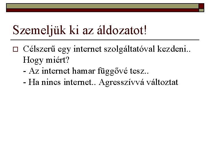 Szemeljük ki az áldozatot! o Célszerű egy internet szolgáltatóval kezdeni. . Hogy miért? -