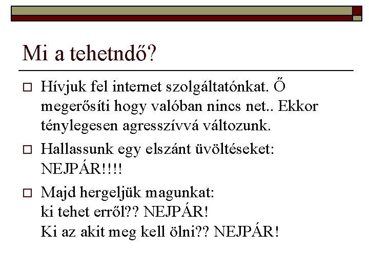 Mi a tehetndő? o o o Hívjuk fel internet szolgáltatónkat. Ő megerősíti hogy valóban