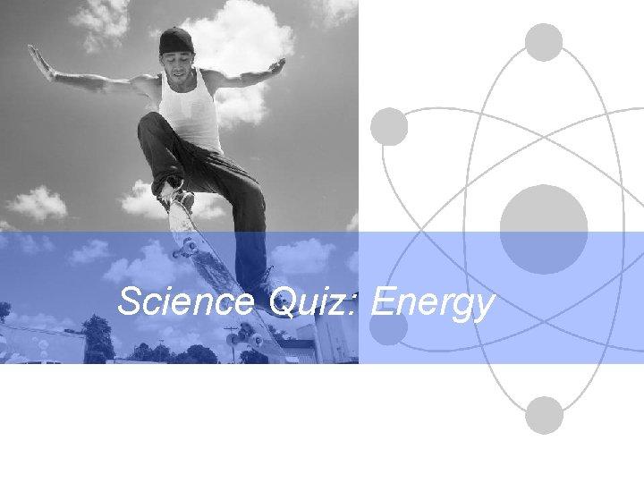 Science Quiz: Energy