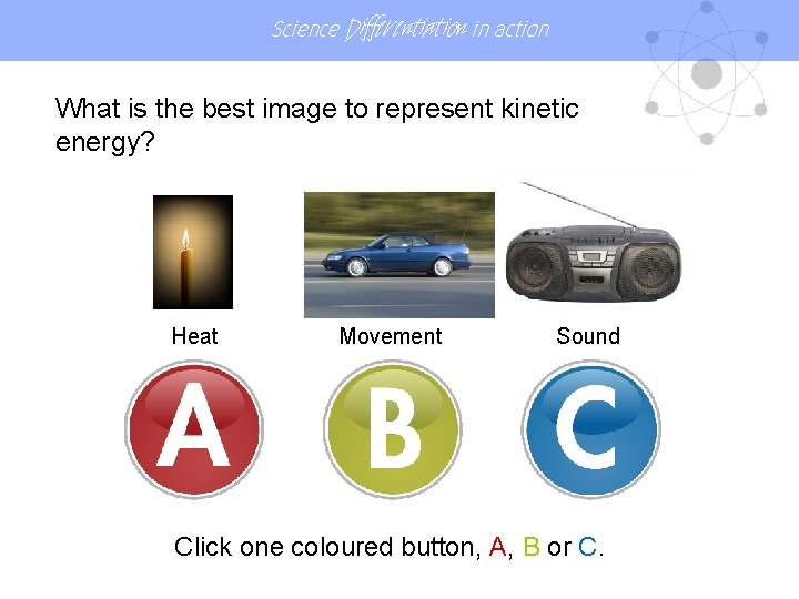 Science Differentiation in action What is the best image to represent kinetic energy? Heat