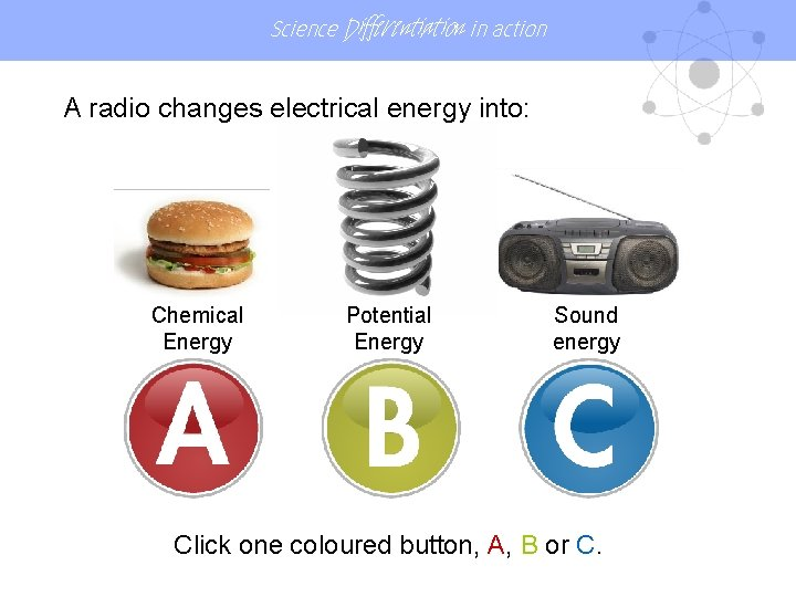 Science Differentiation in action A radio changes electrical energy into: Chemical Energy Potential Energy
