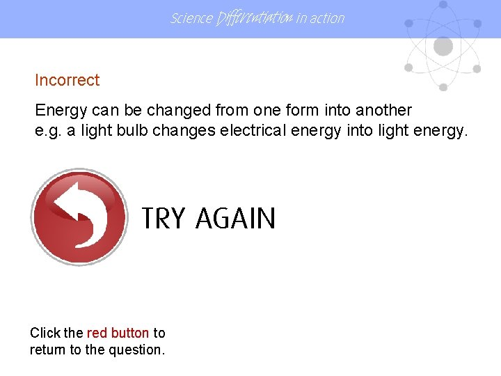 Science Differentiation in action Incorrect Energy can be changed from one form into another