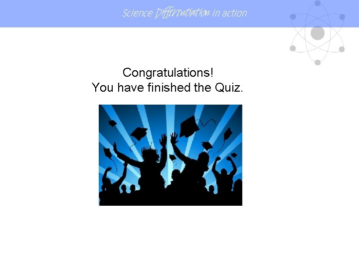 Science Differentiation in action Congratulations! You have finished the Quiz.