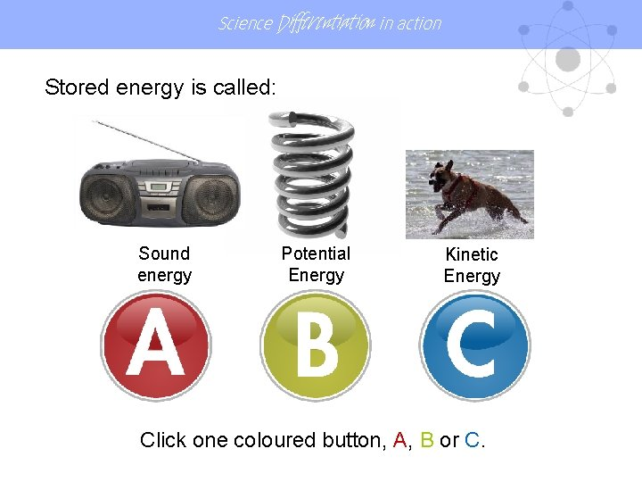 Science Differentiation in action Stored energy is called: Sound energy Potential Energy Kinetic Energy