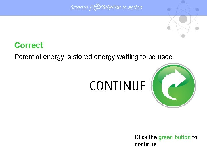 Science Differentiation in action Correct Potential energy is stored energy waiting to be used.