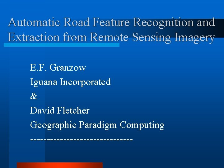 Automatic Road Feature Recognition and Extraction from Remote Sensing Imagery E. F. Granzow Iguana