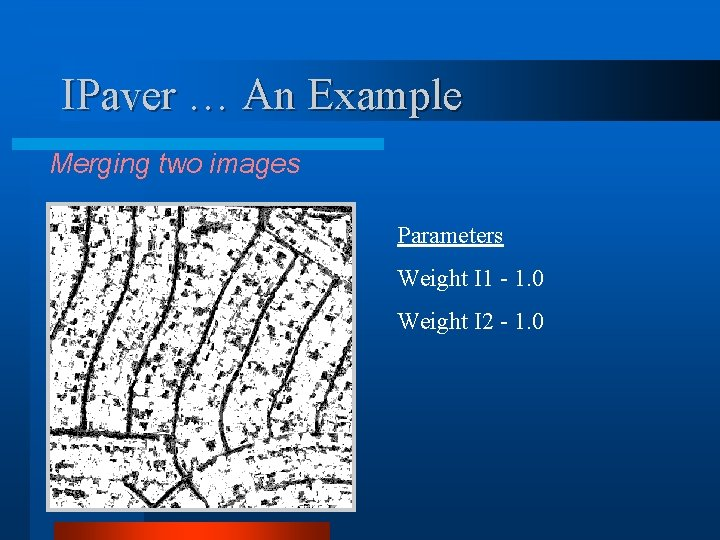 IPaver … An Example Merging two images Parameters Weight I 1 - 1. 0