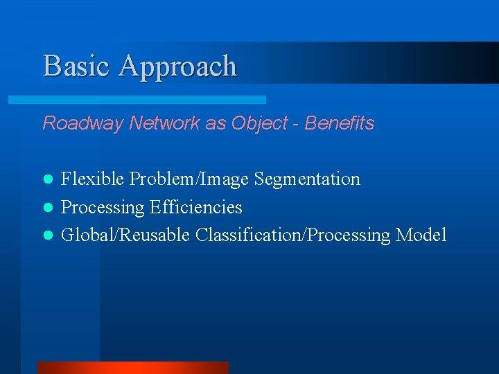 Basic Approach Roadway Network as Object - Benefits Flexible Problem/Image Segmentation l Processing Efficiencies