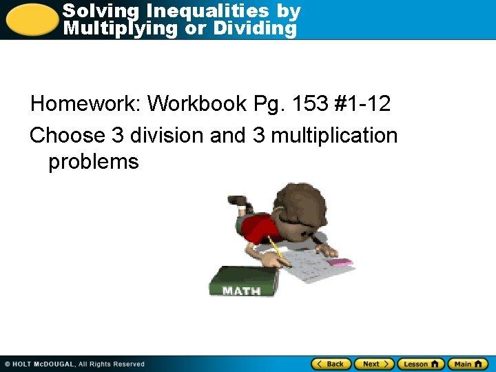 Solving Inequalities by Multiplying or Dividing Homework: Workbook Pg. 153 #1 -12 Choose 3