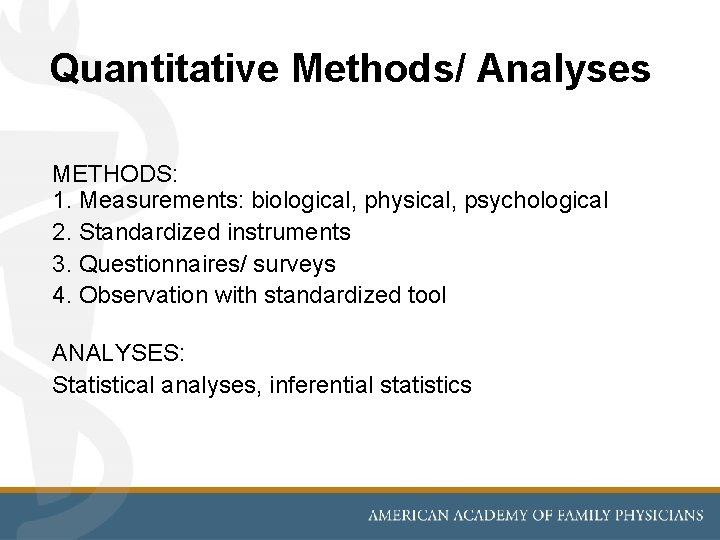 Quantitative Methods/ Analyses METHODS: 1. Measurements: biological, physical, psychological 2. Standardized instruments 3. Questionnaires/