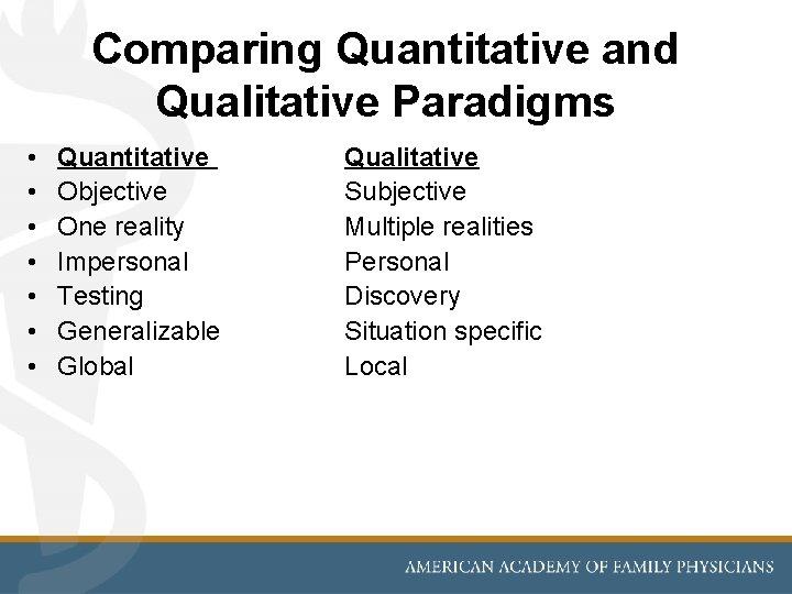 Comparing Quantitative and Qualitative Paradigms • • Quantitative Objective One reality Impersonal Testing Generalizable