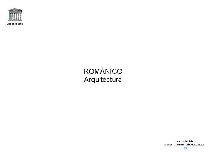 Claseshistoria ROMÁNICO Arquitectura Historia del Arte © 2006 Guillermo Méndez Zapata