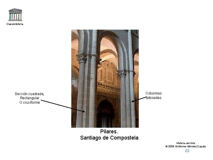 Claseshistoria Columnas adosadas Sección cuadrada, Rectangular O cruciforme Pilares. Santiago de Compostela Historia del