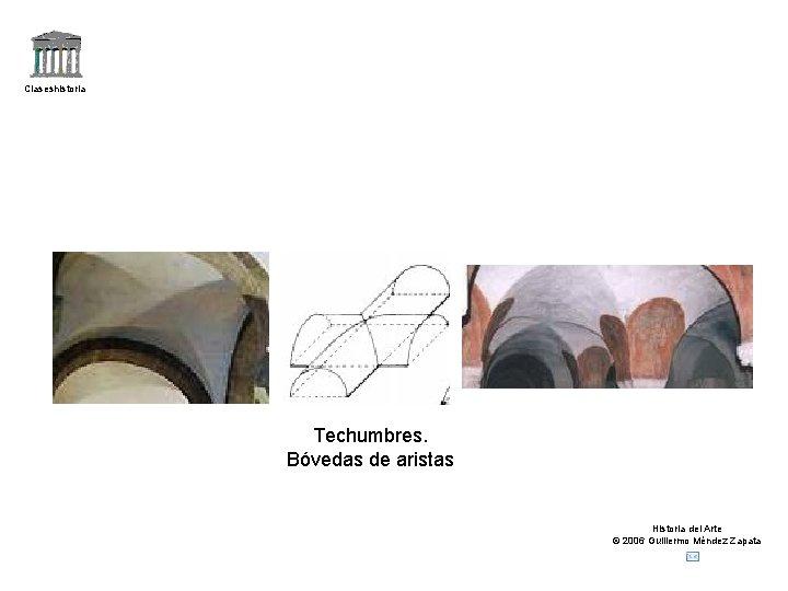 Claseshistoria Techumbres. Bóvedas de aristas Historia del Arte © 2006 Guillermo Méndez Zapata