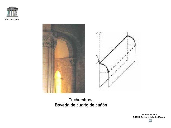 Claseshistoria Techumbres. Bóveda de cuarto de cañón Historia del Arte © 2006 Guillermo Méndez