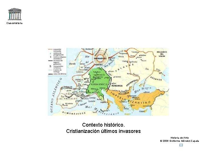 Claseshistoria Contexto histórico. Cristianización últimos invasores Historia del Arte © 2006 Guillermo Méndez Zapata