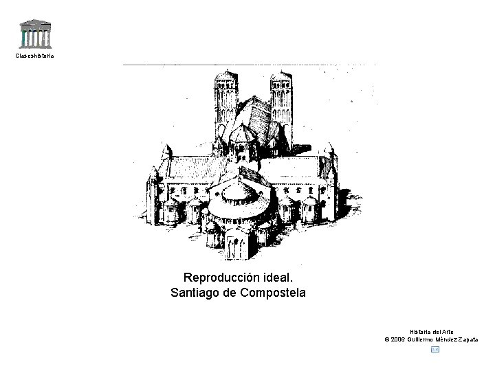 Claseshistoria Reproducción ideal. Santiago de Compostela Historia del Arte © 2006 Guillermo Méndez Zapata