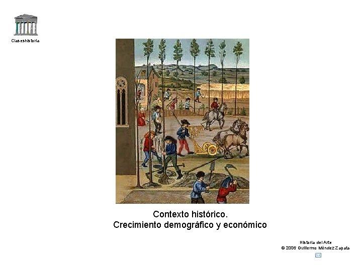 Claseshistoria Contexto histórico. Crecimiento demográfico y económico Historia del Arte © 2006 Guillermo Méndez