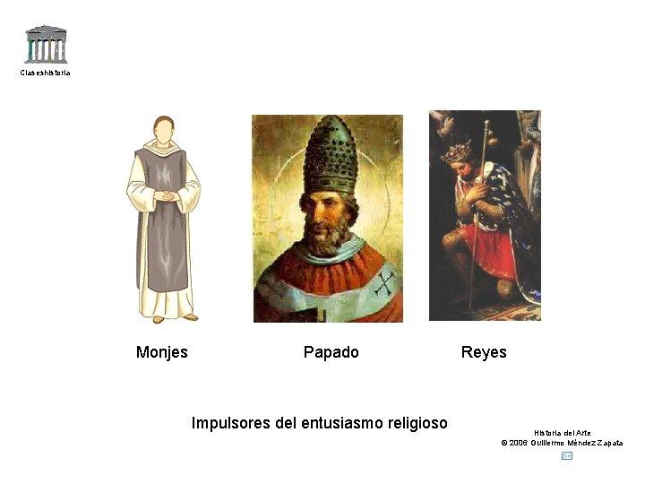 Claseshistoria Monjes Papado Impulsores del entusiasmo religioso Reyes Historia del Arte © 2006 Guillermo