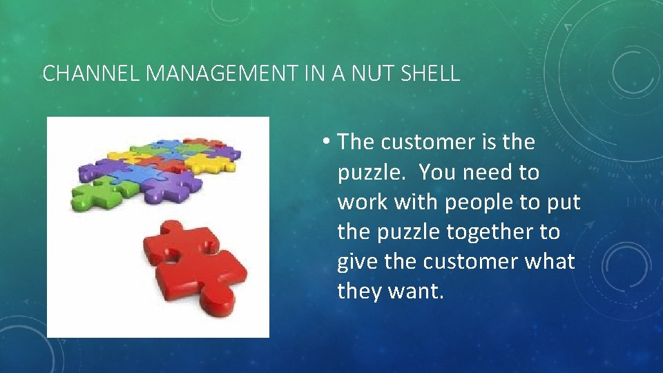 CHANNEL MANAGEMENT IN A NUT SHELL • The customer is the puzzle. You need