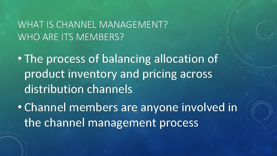 WHAT IS CHANNEL MANAGEMENT? WHO ARE ITS MEMBERS? • The process of balancing allocation