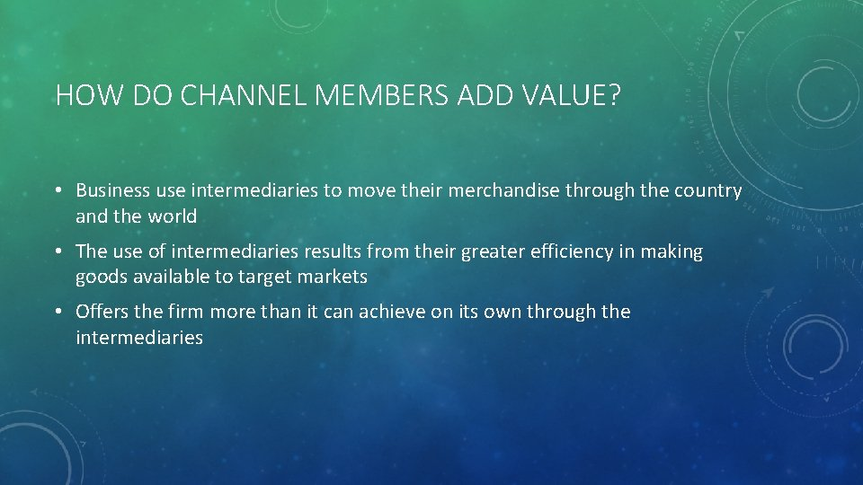 HOW DO CHANNEL MEMBERS ADD VALUE? • Business use intermediaries to move their merchandise