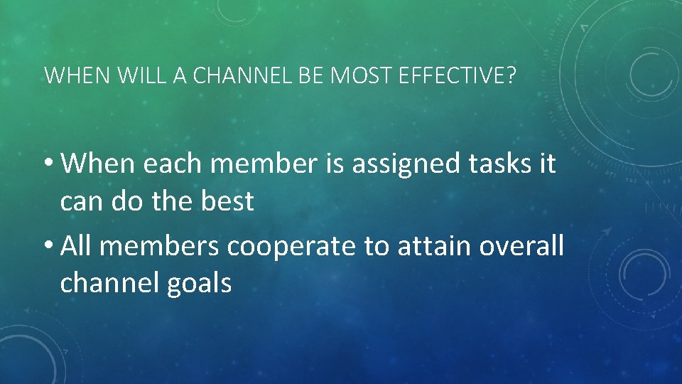 WHEN WILL A CHANNEL BE MOST EFFECTIVE? • When each member is assigned tasks