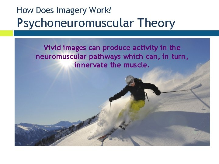How Does Imagery Work? Psychoneuromuscular Theory Vivid images can produce activity in the neuromuscular