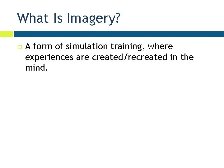 What Is Imagery? A form of simulation training, where experiences are created/recreated in the
