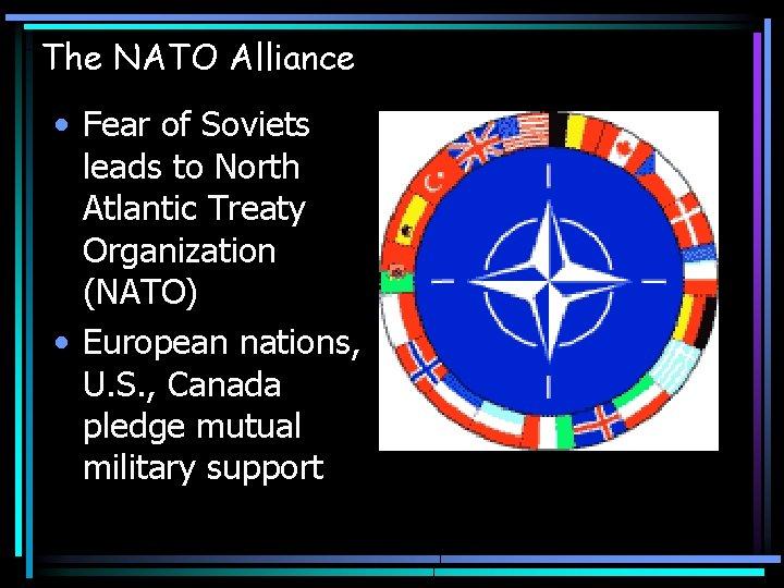 The NATO Alliance • Fear of Soviets leads to North Atlantic Treaty Organization (NATO)