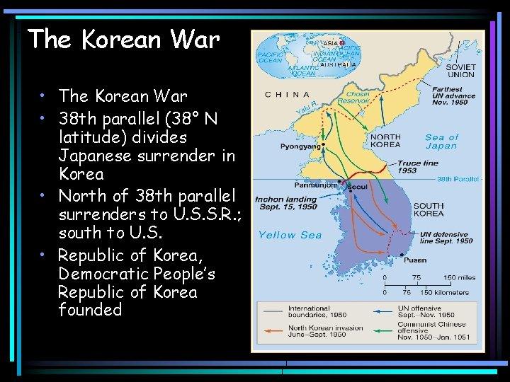 The Korean War • 38 th parallel (38° N latitude) divides Japanese surrender in