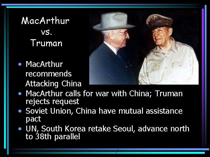 Mac. Arthur vs. Truman • Mac. Arthur recommends Attacking China • Mac. Arthur calls