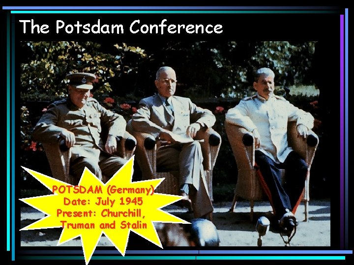 The Potsdam Conference POTSDAM (Germany) Date: July 1945 Present: Churchill, Truman and Stalin