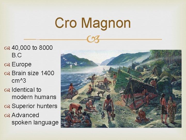 Cro Magnon 40, 000 to 8000 B. C Europe Brain size 1400 cm^3 Identical