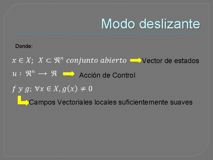 Modo deslizante Donde: Vector de estados Acción de Control Campos Vectoriales locales suficientemente suaves