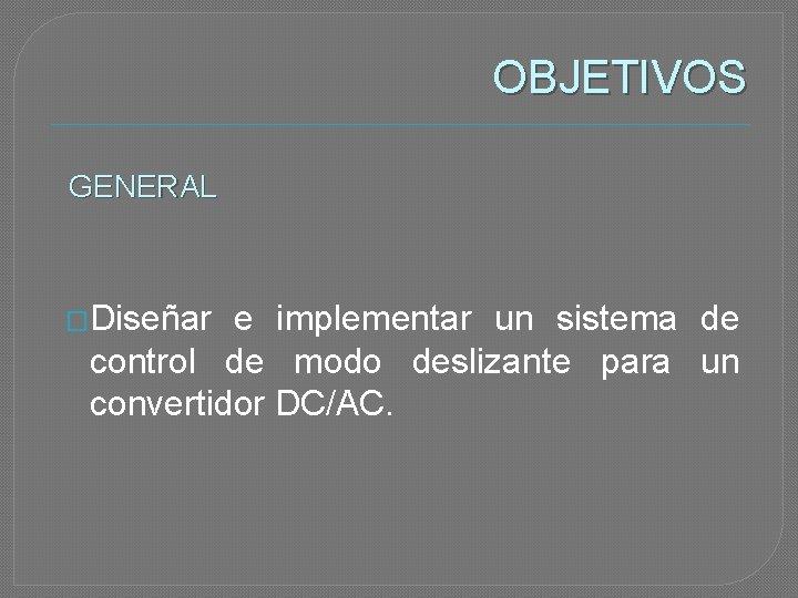 OBJETIVOS GENERAL �Diseñar e implementar un sistema de control de modo deslizante para un