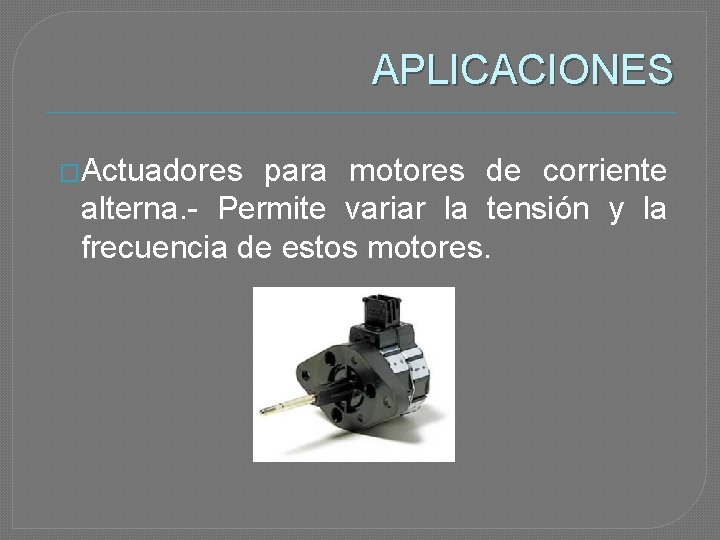 APLICACIONES �Actuadores para motores de corriente alterna. - Permite variar la tensión y la