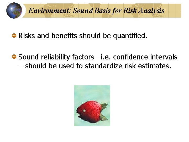 Environment: Sound Basis for Risk Analysis Risks and benefits should be quantified. Sound reliability