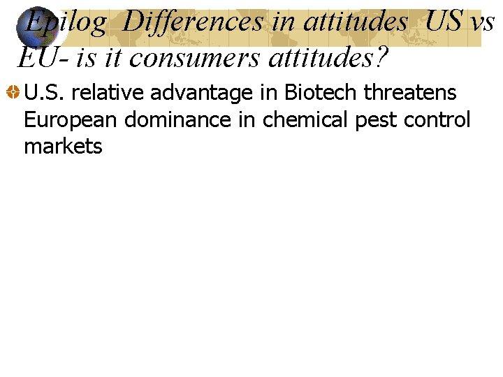 Epilog Differences in attitudes US vs EU- is it consumers attitudes? U. S. relative