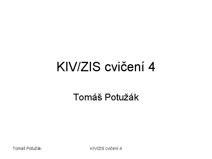 KIV/ZIS cvičení 4 Tomáš Potužák KIV/ZIS cvičení 4