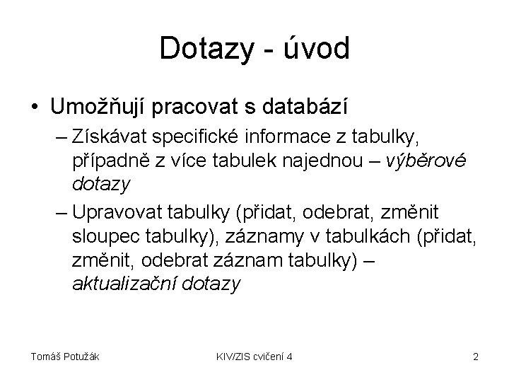 Dotazy - úvod • Umožňují pracovat s databází – Získávat specifické informace z tabulky,